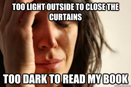 TOO LIGHT OUTSIDE TO CLOSE THE CURTAINS TOO DARK TO READ MY BOOK - TOO LIGHT OUTSIDE TO CLOSE THE CURTAINS TOO DARK TO READ MY BOOK  First World Problems