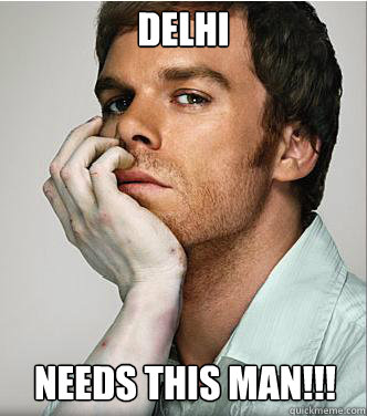 DELHI NEEDS THIS MAN!!! - DELHI NEEDS THIS MAN!!!  Dexter