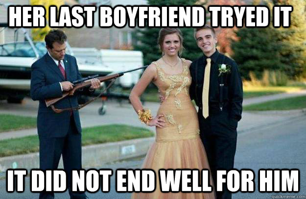 Her last boyfriend tryed it It did not end well for him