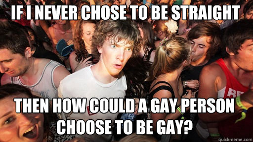 if i never chose to be straight then how could a gay person choose to be gay? - if i never chose to be straight then how could a gay person choose to be gay?  Sudden Clarity Clarence