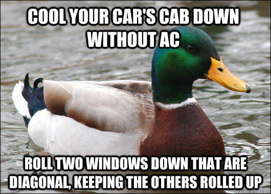 Cool your car's cab down without ac Roll two windows down that are diagonal, keeping the others rolled up - Cool your car's cab down without ac Roll two windows down that are diagonal, keeping the others rolled up  Actual Advice Mallard