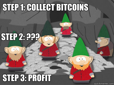 Step 1: Collect Bitcoins Step 3: profit Step 2: ???