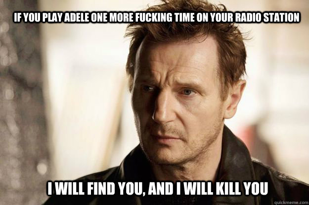 If you play Adele one more fucking time on your radio station I will find you, and I will kill you - If you play Adele one more fucking time on your radio station I will find you, and I will kill you  Misc