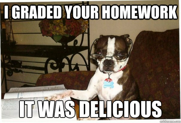 I graded your homework it was delicious
