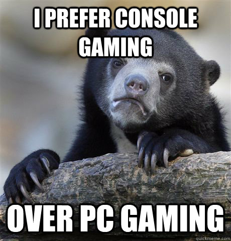 I prefer console gaming Over pc gaming  Confession Bear