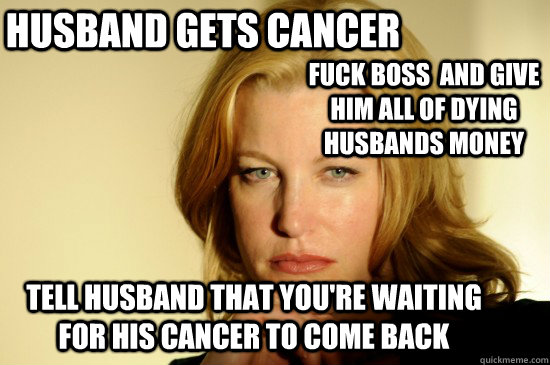 Husband gets cancer  fuck boss  and give him all of dying husbands money tell husband that you're waiting for his cancer to come back
