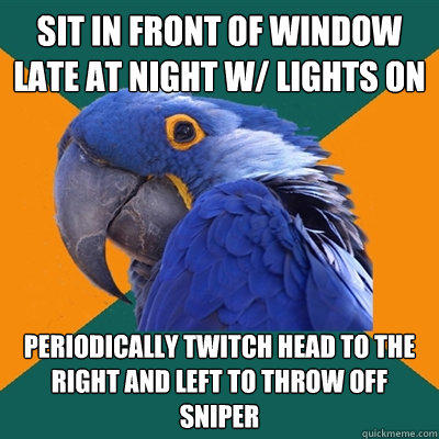 Sit in front of Window late at night w/ lights on periodically twitch head to the right and left to throw off sniper - Sit in front of Window late at night w/ lights on periodically twitch head to the right and left to throw off sniper  Paranoid Parrot