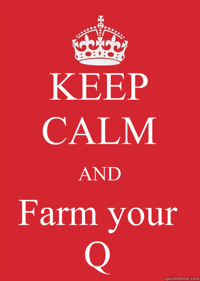 KEEP CALM AND Farm your  Q  Keep calm or gtfo