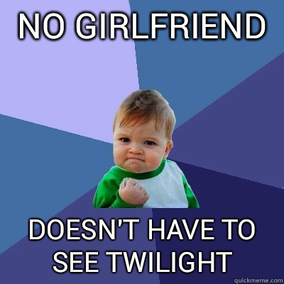 No girlfriend  Doesn't have to see Twilight - No girlfriend  Doesn't have to see Twilight  Success Kid