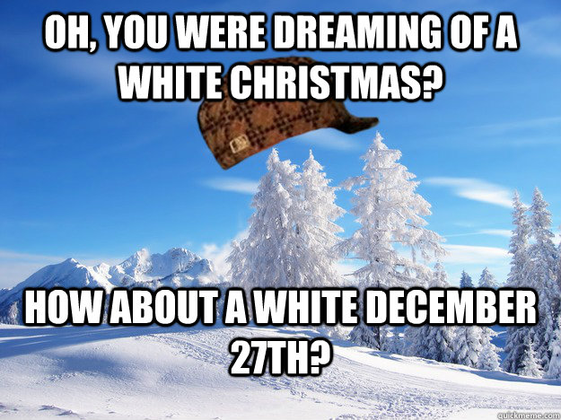 Oh, you were dreaming of a white Christmas? How about a white december 27th?