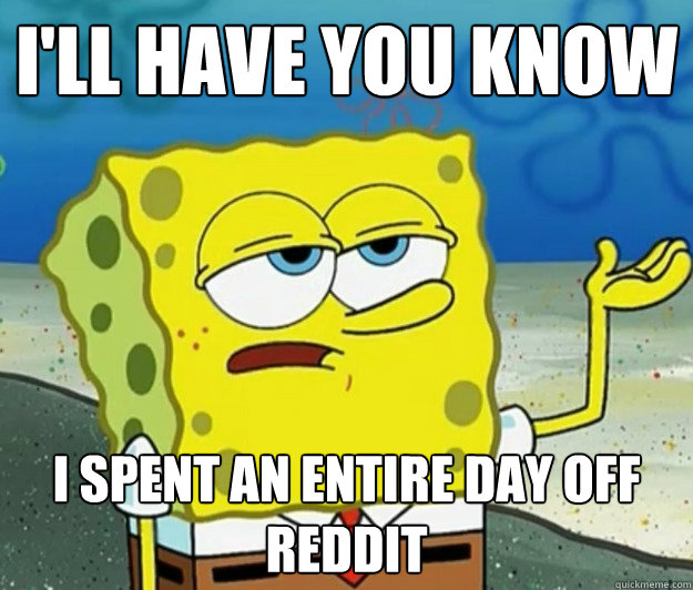 I'll have you know I spent an entire day off reddit - I'll have you know I spent an entire day off reddit  Tough Spongebob