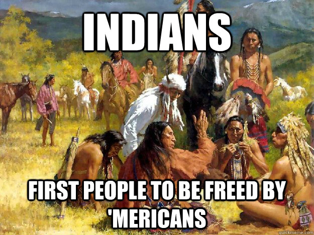 indians first people to be freed by 'mericans - indians first people to be freed by 'mericans  Misc