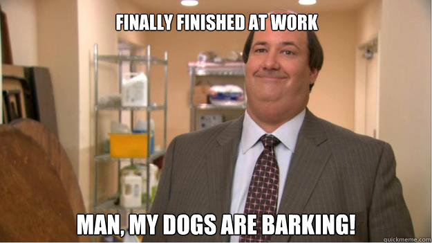 finally finished at work man, my dogs are barking!