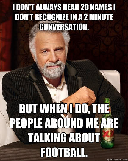 I don't always hear 20 names I don't recognize in a 2 minute conversation.   but when I do, the people around me are talking about football.  - I don't always hear 20 names I don't recognize in a 2 minute conversation.   but when I do, the people around me are talking about football.   The Most Interesting Man In The World