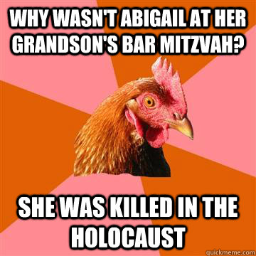 Why wasn't abigail at her grandson's bar mitzvah? She was killed in the holocaust  Anti-Joke Chicken