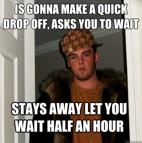 is gonna make a quick drop off, asks you to wait  stays away let you wait half an hour - is gonna make a quick drop off, asks you to wait  stays away let you wait half an hour  Scumbag Steve