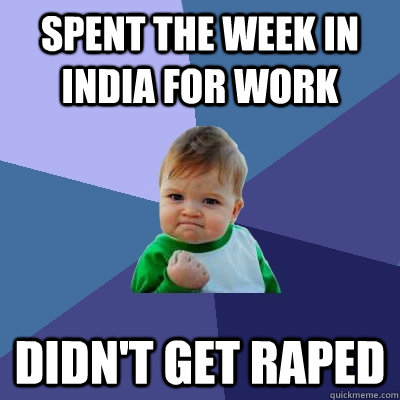 Spent the week in India for work Didn't get raped - Spent the week in India for work Didn't get raped  Success Kid