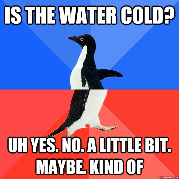 Is the water cold? Uh yes. no. a little bit. maybe. kind of - Is the water cold? Uh yes. no. a little bit. maybe. kind of  Socially Awkward Awesome Penguin