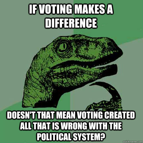 If voting makes a difference doesn't that mean voting created all that is wrong with the political system? - If voting makes a difference doesn't that mean voting created all that is wrong with the political system?  Misc