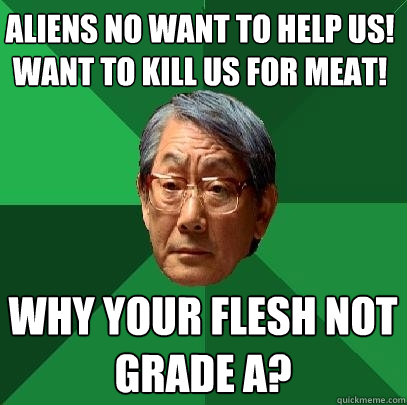Aliens no want to help us! want to kill us for meat! why your flesh not grade A? - Aliens no want to help us! want to kill us for meat! why your flesh not grade A?  High Expectations Asian Father