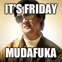 It's Friday  MUDAFUKA