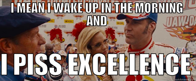 Simply Ricky bobby i piss excellence have