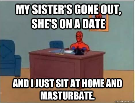 My sister's gone out, she's on a date and I just sit at home and masturbate.  - My sister's gone out, she's on a date and I just sit at home and masturbate.   Spiderman Desk