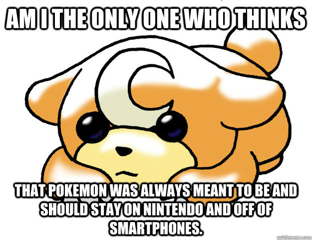 Am I the only one who thinks That Pokemon was always meant to be and should stay on Nintendo and off of Smartphones. - Am I the only one who thinks That Pokemon was always meant to be and should stay on Nintendo and off of Smartphones.  Confession Teddiursa