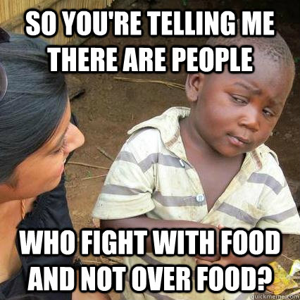 So you're telling me there are people who fight with food and not over food?