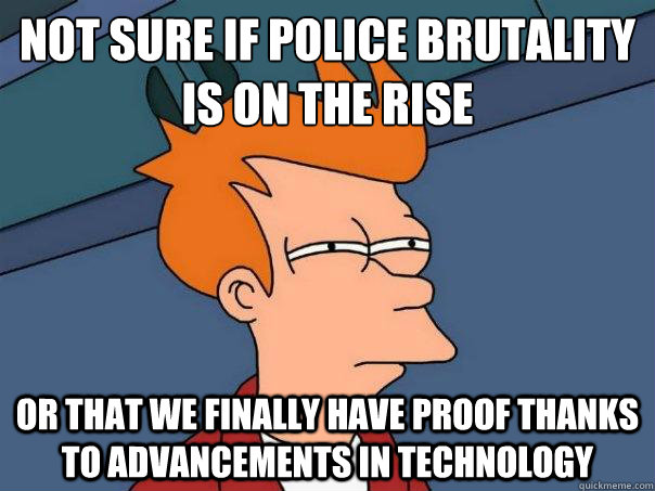 Not sure if police brutality is on the rise Or that we finally have proof thanks to advancements in technology - Not sure if police brutality is on the rise Or that we finally have proof thanks to advancements in technology  Futurama Fry