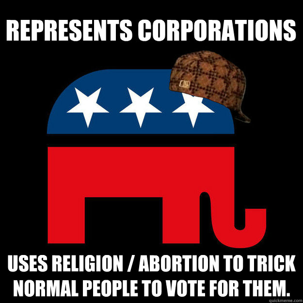 Represents corporations Uses religion / abortion to trick normal people to vote for them. - Represents corporations Uses religion / abortion to trick normal people to vote for them.  Scumbag GOP