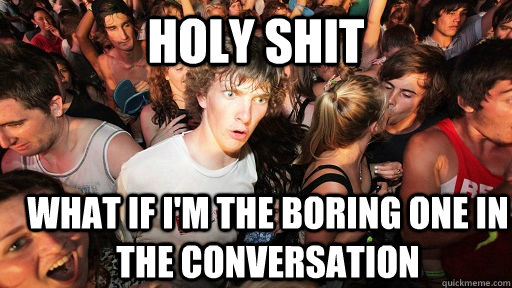 holy shit What if i'm the boring one in the conversation - holy shit What if i'm the boring one in the conversation  Sudden Clarity Clarence