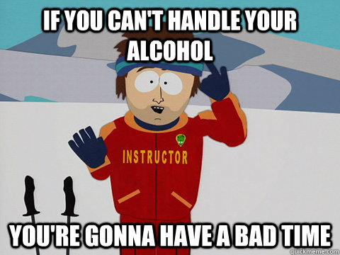 f1a87f20e2ca83085bbbfbee2560db0c971dfd744b059b30b2dbd3c48e3e9ecc if you can't handle your alcohol you're gonna have a bad time