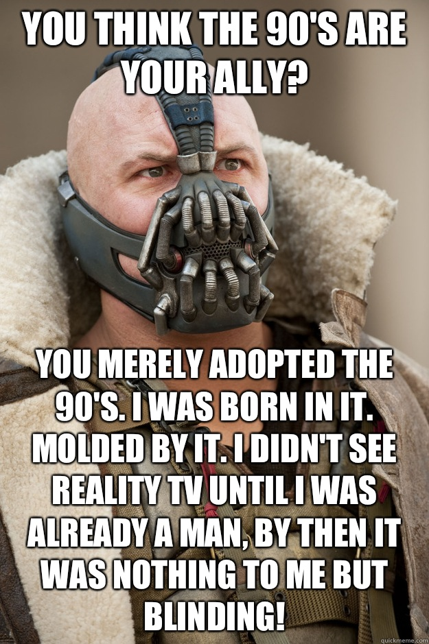 You think the 90's are your ally? You merely adopted the 90's. I was born in it. Molded by it. I didn't see reality tv until I was already a man, by then it was nothing to me but BLINDING!