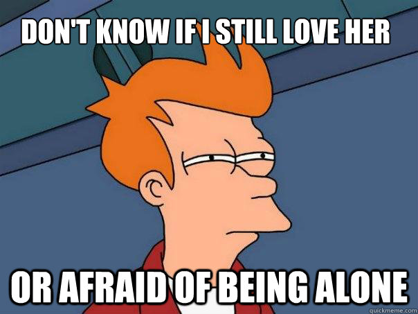 don't know if i still love her or afraid of being alone - don't know if i still love her or afraid of being alone  Futurama Fry
