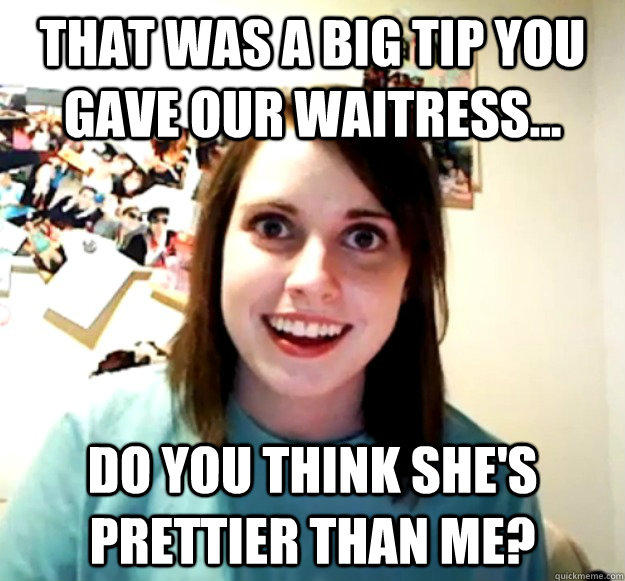 That was a big tip you gave our waitress... Do you think she's prettier than me? - That was a big tip you gave our waitress... Do you think she's prettier than me?  Overly Attached Girlfriend