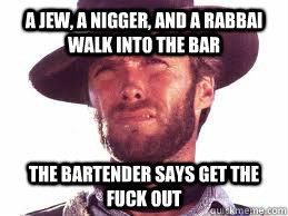 a jew, a nigger, and a rabbai walk into the bar the bartender says get the fuck out  racist clint eastwood