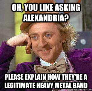 Oh, you like asking alexandria? please explain how they're a legitimate heavy metal band