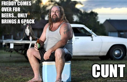 Freddy comes over for beers... only brings a 6pack CUNT - Freddy comes over for beers... only brings a 6pack CUNT  Aussie bogan