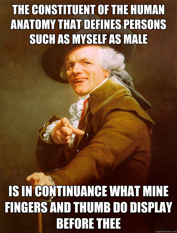 The constituent of the human anatomy that defines persons such as myself as male Is in continuance what mine fingers and thumb do display before thee - The constituent of the human anatomy that defines persons such as myself as male Is in continuance what mine fingers and thumb do display before thee  Joseph Ducreux