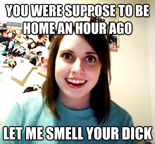 You were suppose to be home an hour ago Let me smell your dick  - You were suppose to be home an hour ago Let me smell your dick   Overly Attached Girlfriend
