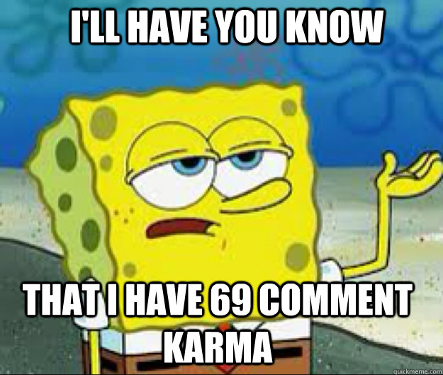I'LL HAVE YOU KNOW that i have 69 comment karma
