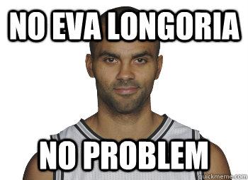 NO EVA LONGORIA NO PROBLEM  Tony Parker