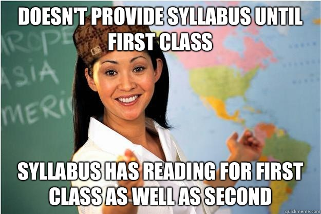 Doesn't provide syllabus until first class Syllabus has reading for first class as well as second - Doesn't provide syllabus until first class Syllabus has reading for first class as well as second  Scumbag Teacher