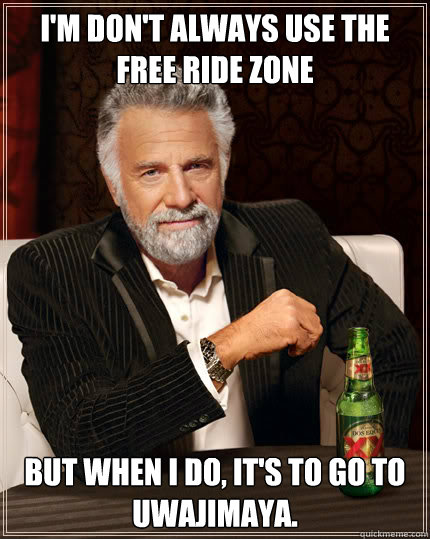 I'm don't always use the free ride zone but when i do, it's to go to Uwajimaya.  Dos Equis man