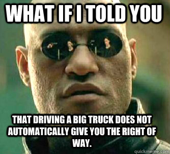 what if i told you that driving a big truck does not automatically give you the right of way. - what if i told you that driving a big truck does not automatically give you the right of way.  Matrix Morpheus