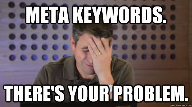 Meta Keywords. There's Your Problem. - Meta Keywords. There's Your Problem.  Facepalm Matt Cutts