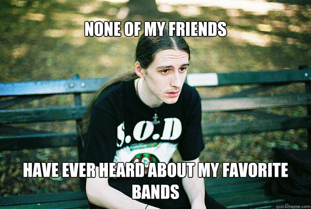 None of my friends have ever heard about my favorite bands - None of my friends have ever heard about my favorite bands  FirstWorldMetalProblems