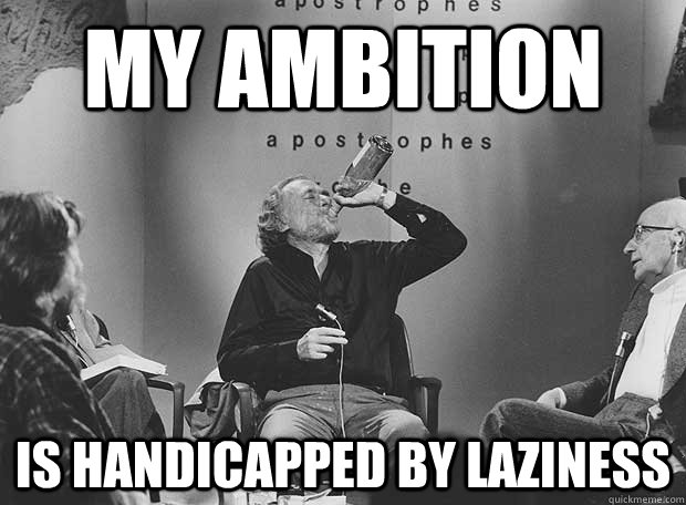 My Ambition Is handicapped by laziness - My Ambition Is handicapped by laziness  Charles Bukowski