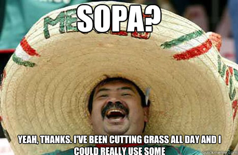 sopa? Yeah, thanks. I've been cutting grass all day and I could really use some - sopa? Yeah, thanks. I've been cutting grass all day and I could really use some  Merry mexican